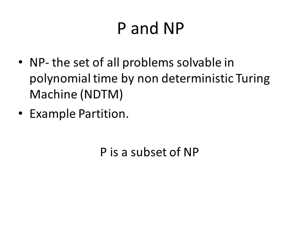 P and NP NP- the set of all problems solvable in polynomial time by non deterministic Turing Machine (NDTM) Example Partition. P is a subset of NP