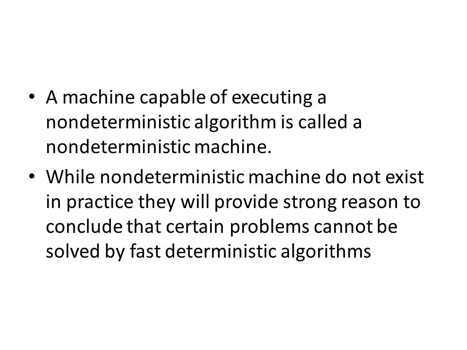 A machine capable of executing a nondeterministic algorithm is called a nondeterministic machine. While nondeterministic machine do not exist in pract
