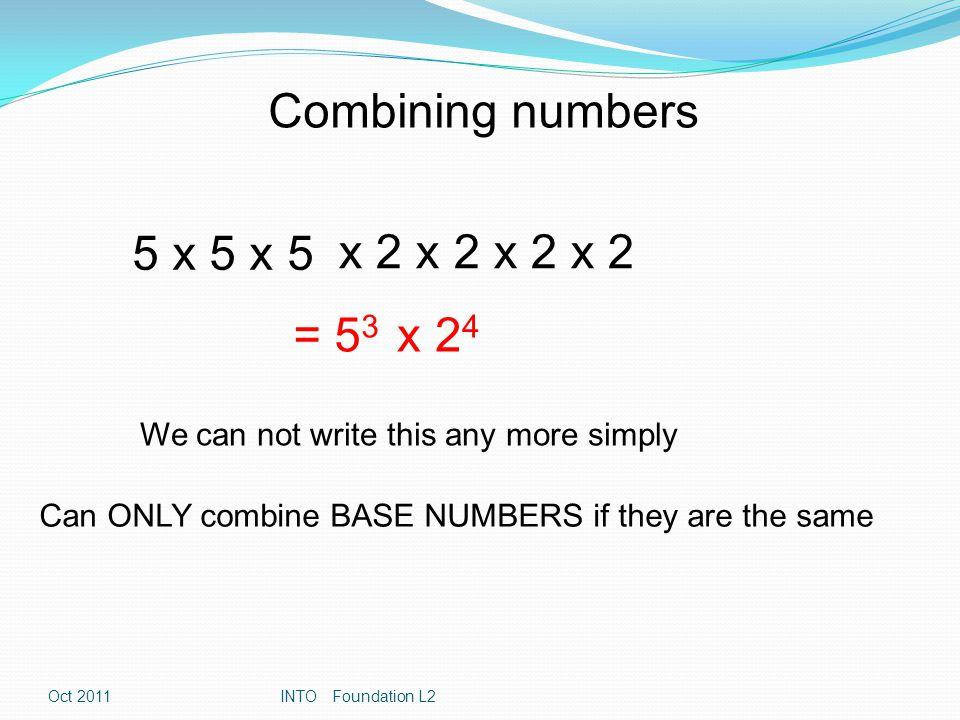 Rule 1 : Multiplication 2 6 x 2 4 = 2 10 2 4 x 2 2 = 2 6 3 5 x 3 7 = 3 12 General Rule Law 1 a m x a n = a m+n Oct 2011INTO Foundation L2