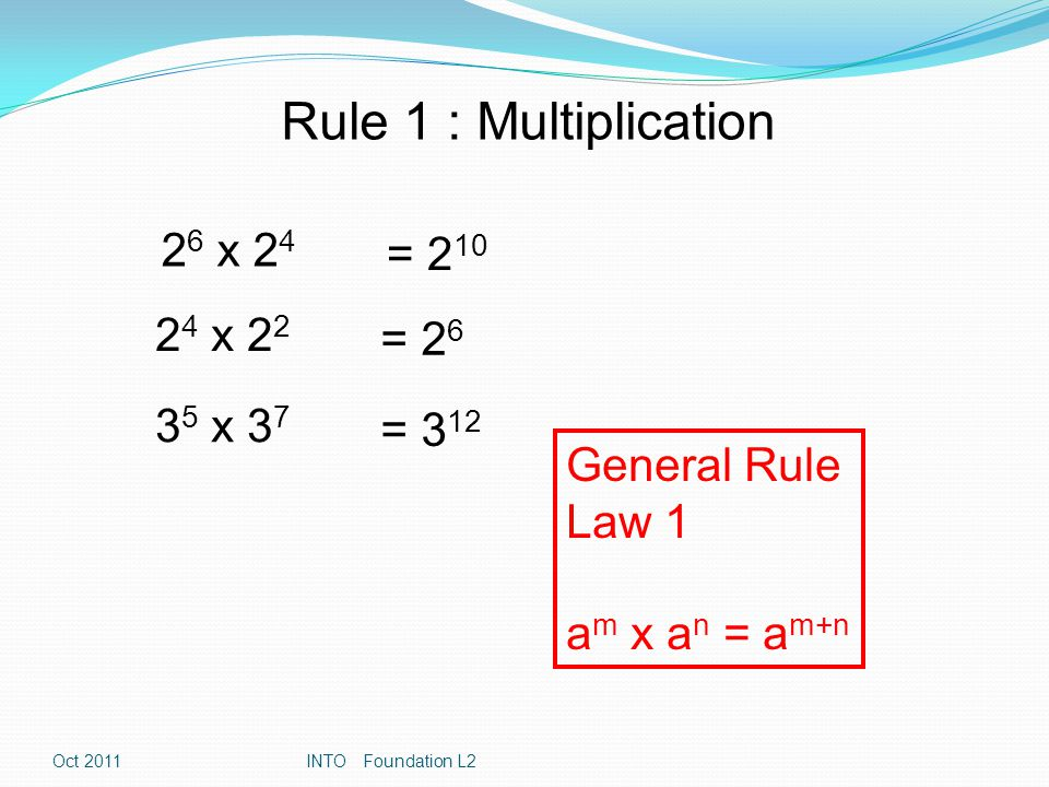 Rule 2 : Division 2 6 ÷ 2 4 = 2 2 2 5 ÷ 2 2 = 2 3 3 5 ÷ 3 7 = 3 -2 General Rule Law 2 a m ÷ a n = a m-n Oct 2011INTO Foundation L2