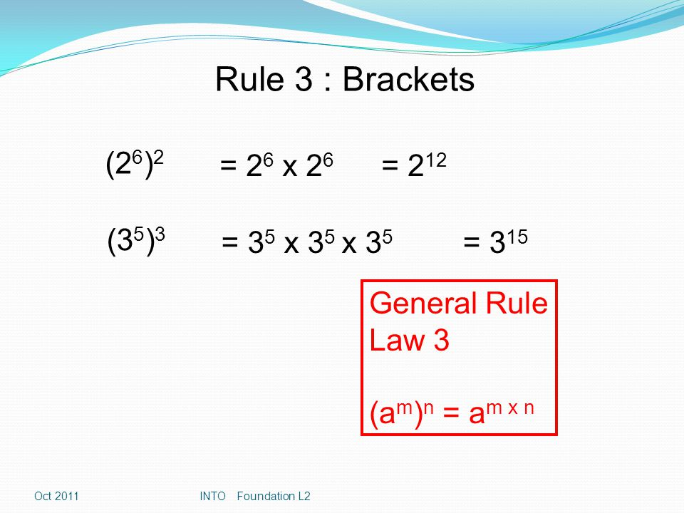 Rule 3 : Brackets (2 6 ) 2 = 2 6 x 2 6 = 2 12 (3 5 ) 3 = 3 5 x 3 5 x 3 5 = 3 15 General Rule Law 3 (a m ) n = a m x n Oct 2011INTO Foundation L2