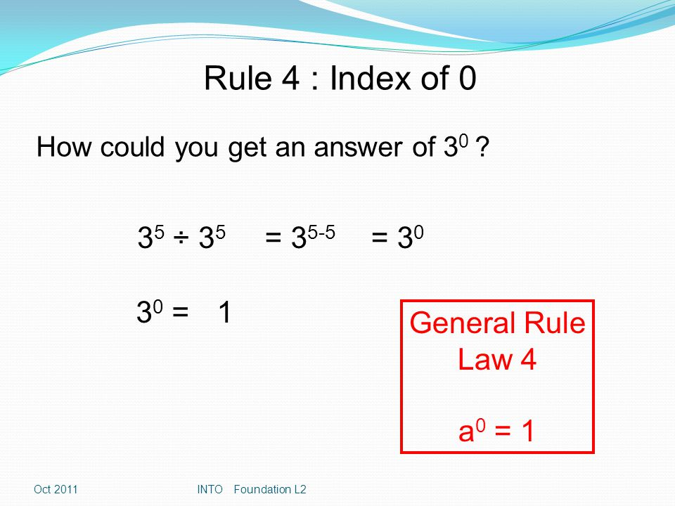 Rule 4 : Index of 0 How could you get an answer of 3 0 ? 3 5 ÷ 3 5 = 3 5-5 = 3 0 3 0 =1 General Rule Law 4 a 0 = 1 Oct 2011INTO Foundation L2