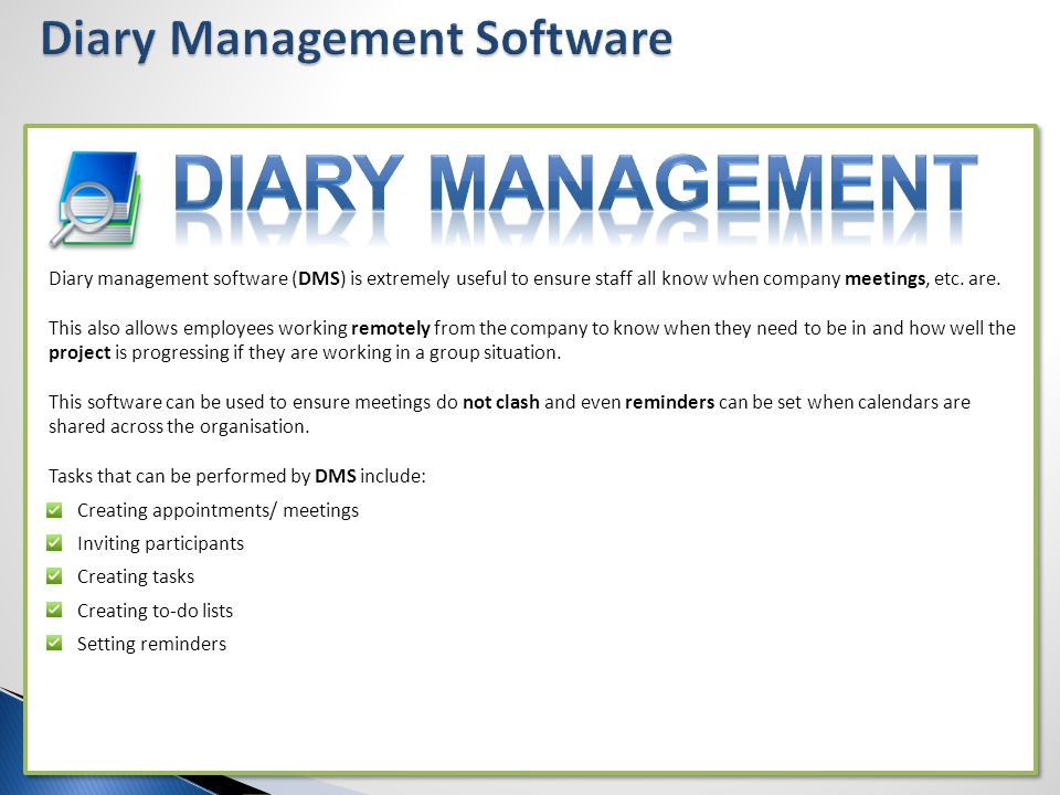 Diary management software (DMS) is extremely useful to ensure staff all know when company meetings, etc. are. This also allows employees working remot