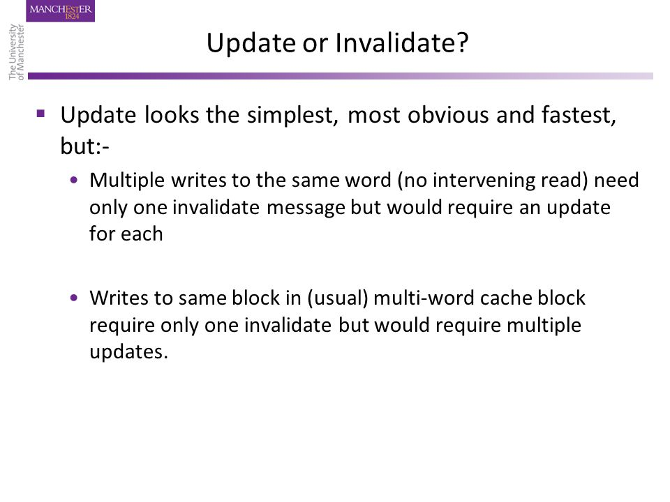 Update or Invalidate?  Update looks the simplest, most obvious and fastest, but:- Multiple writes to the same word (no intervening read) need only on