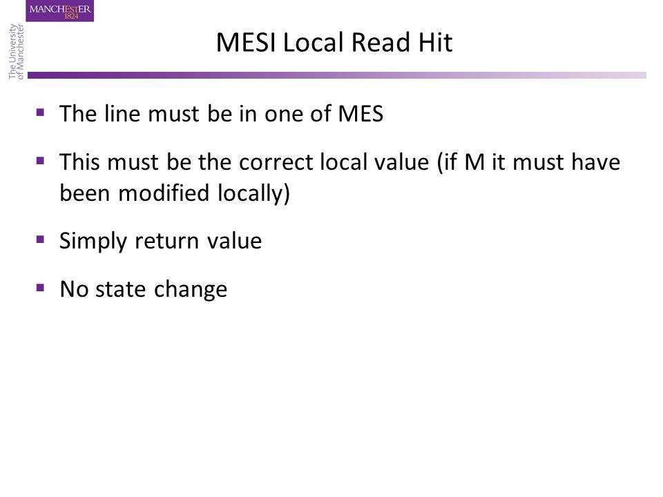 MESI Local Read Hit  The line must be in one of MES  This must be the correct local value (if M it must have been modified locally)  Simply return