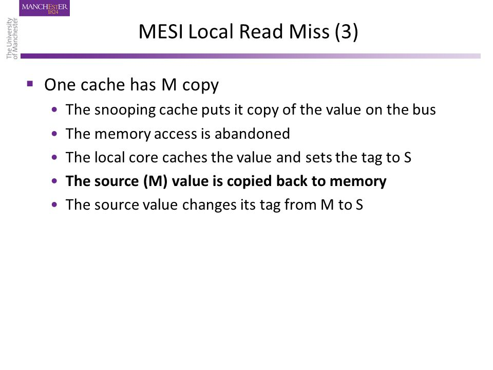 MESI Local Read Miss (3)  One cache has M copy The snooping cache puts it copy of the value on the bus The memory access is abandoned The local core caches the value and sets the tag to S The source (M) value is copied back to memory The source value changes its tag from M to S