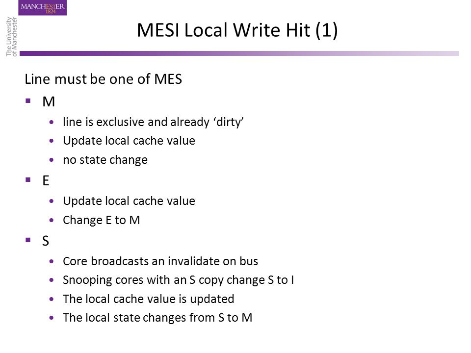 MESI Local Write Hit (1) Line must be one of MES  M line is exclusive and already 'dirty' Update local cache value no state change  E Update local cache value Change E to M  S Core broadcasts an invalidate on bus Snooping cores with an S copy change S to I The local cache value is updated The local state changes from S to M