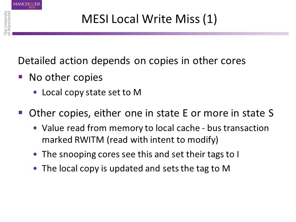 MESI Local Write Miss (1) Detailed action depends on copies in other cores  No other copies Local copy state set to M  Other copies, either one in state E or more in state S Value read from memory to local cache - bus transaction marked RWITM (read with intent to modify) The snooping cores see this and set their tags to I The local copy is updated and sets the tag to M
