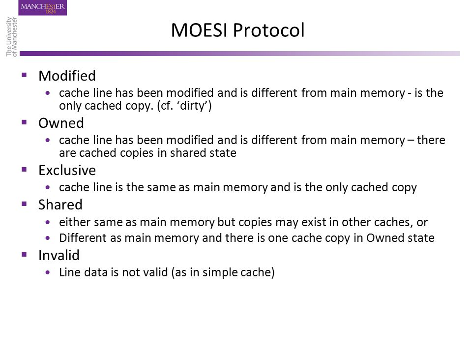 MOESI Protocol  Modified cache line has been modified and is different from main memory - is the only cached copy. (cf. 'dirty')  Owned cache line h