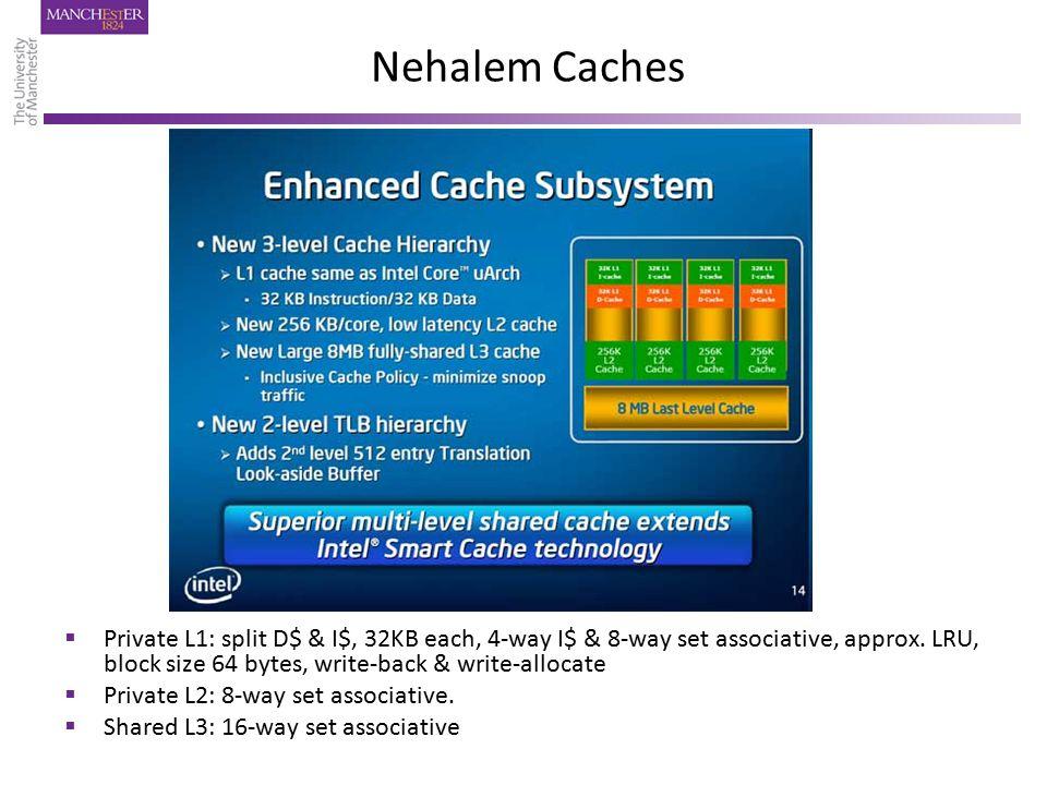Nehalem Caches  Private L1: split D$ & I$, 32KB each, 4-way I$ & 8-way set associative, approx. LRU, block size 64 bytes, write-back & write-allocate