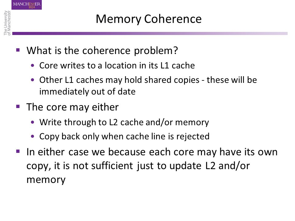 Comments on MESI Protocol  Relies on global view of all memory activity – usually implies a global bus  Bus is a limited shared resource  As number of cores increases Demands on bus bandwidth increase – more total memory activity The bus gets slower due to increased capacitive load  General consensus is that bus-based systems cannot be extended beyond a small number (8 or 16?) cores