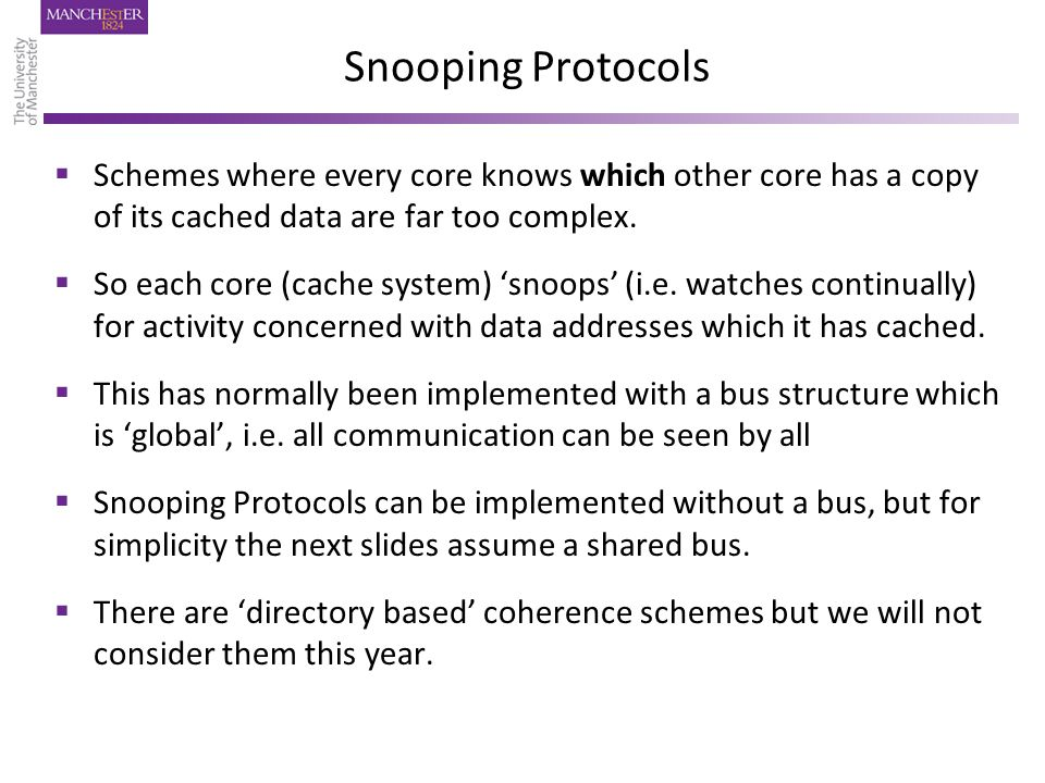 Snooping Protocols  Schemes where every core knows which other core has a copy of its cached data are far too complex.  So each core (cache system)