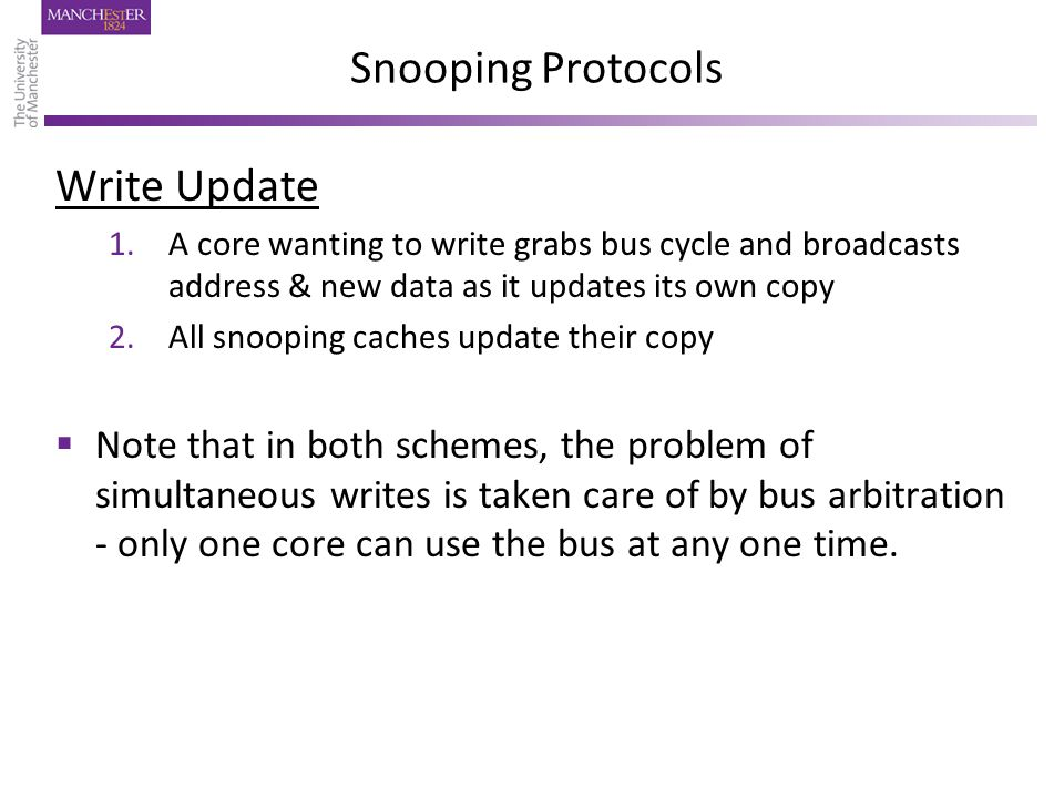 Snooping Protocols Write Update 1.A core wanting to write grabs bus cycle and broadcasts address & new data as it updates its own copy 2.All snooping