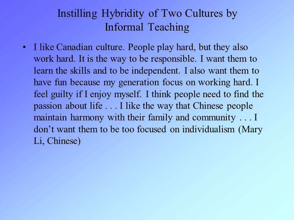 Instilling Hybridity of Two Cultures by Informal Teaching I like Canadian culture.