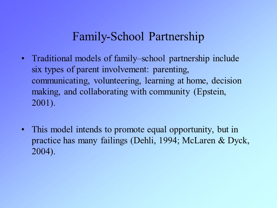 Family-School Partnership Traditional models of family–school partnership include six types of parent involvement: parenting, communicating, volunteering, learning at home, decision making, and collaborating with community (Epstein, 2001).