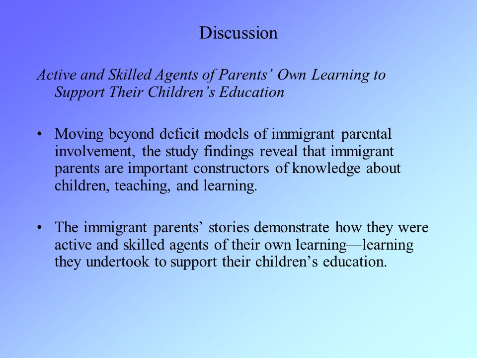 Discussion Active and Skilled Agents of Parents' Own Learning to Support Their Children's Education Moving beyond deficit models of immigrant parental
