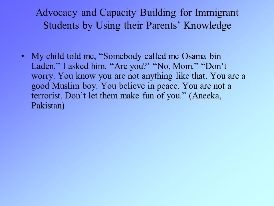 Advocacy and Capacity Building for Immigrant Students by Using their Parents' Knowledge My child told me, Somebody called me Osama bin Laden. I asked him, Are you?' No, Mom. Don't worry.