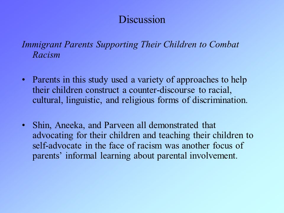 Discussion Immigrant Parents Supporting Their Children to Combat Racism Parents in this study used a variety of approaches to help their children construct a counter-discourse to racial, cultural, linguistic, and religious forms of discrimination.