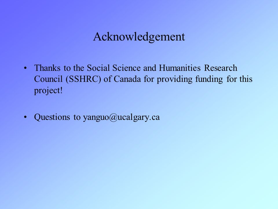 Acknowledgement Thanks to the Social Science and Humanities Research Council (SSHRC) of Canada for providing funding for this project! Questions to ya