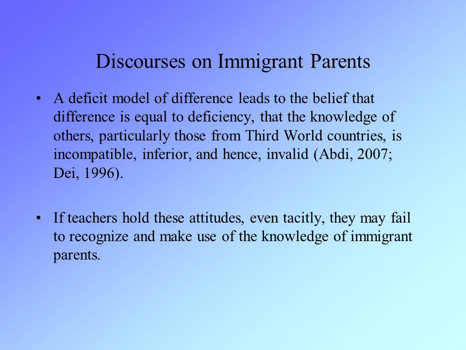 Discourses on Immigrant Parents A deficit model of difference leads to the belief that difference is equal to deficiency, that the knowledge of others, particularly those from Third World countries, is incompatible, inferior, and hence, invalid (Abdi, 2007; Dei, 1996).