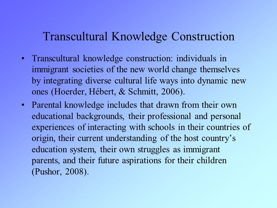Transcultural Knowledge Construction Transcultural knowledge construction: individuals in immigrant societies of the new world change themselves by integrating diverse cultural life ways into dynamic new ones (Hoerder, Hébert, & Schmitt, 2006).