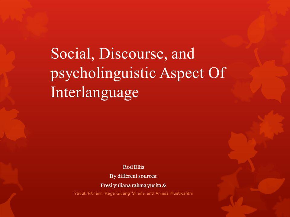 Social, Discourse, and psycholinguistic Aspect Of Interlanguage Rod Ellis By different sources: Fresi yuliana rahma yusita & Yayuk Fitriani, Rega Giya