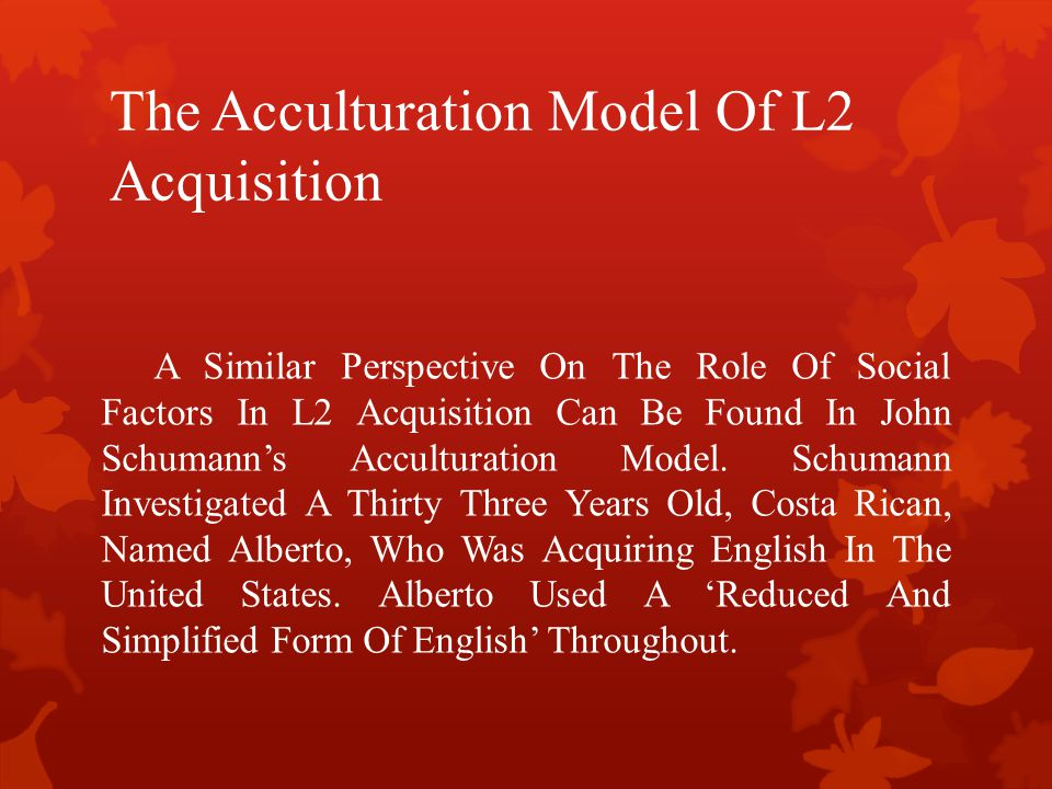 The Acculturation Model Of L2 Acquisition A Similar Perspective On The Role Of Social Factors In L2 Acquisition Can Be Found In John Schumann's Accult