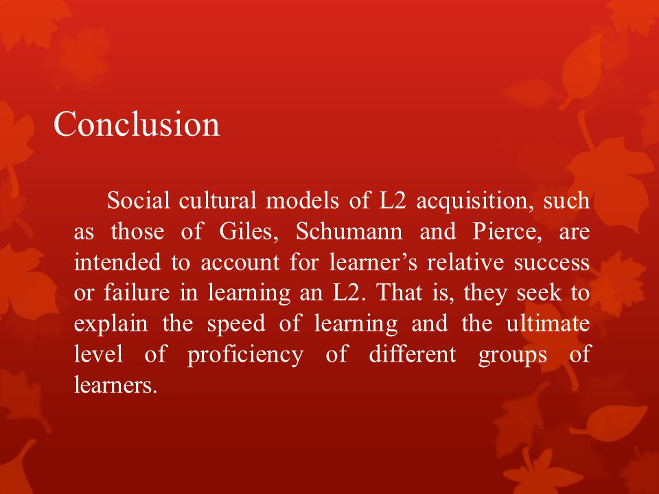 Conclusion Social cultural models of L2 acquisition, such as those of Giles, Schumann and Pierce, are intended to account for learner's relative succe