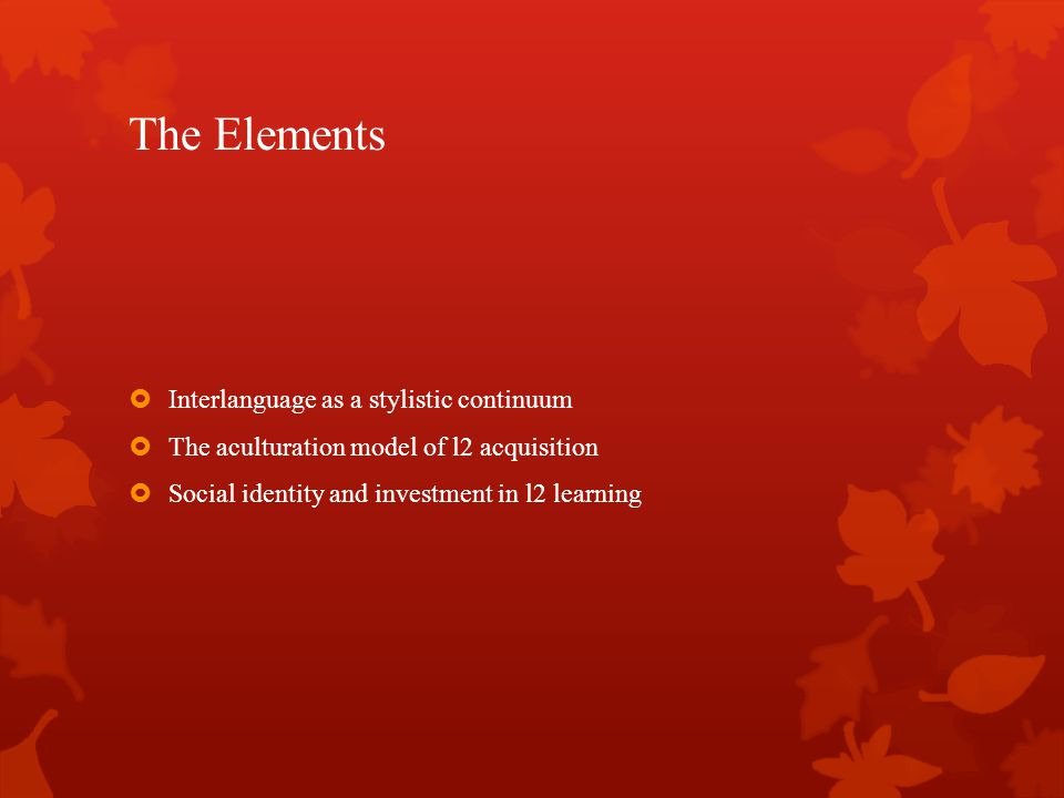 The Elements  Interlanguage as a stylistic continuum  The aculturation model of l2 acquisition  Social identity and investment in l2 learning
