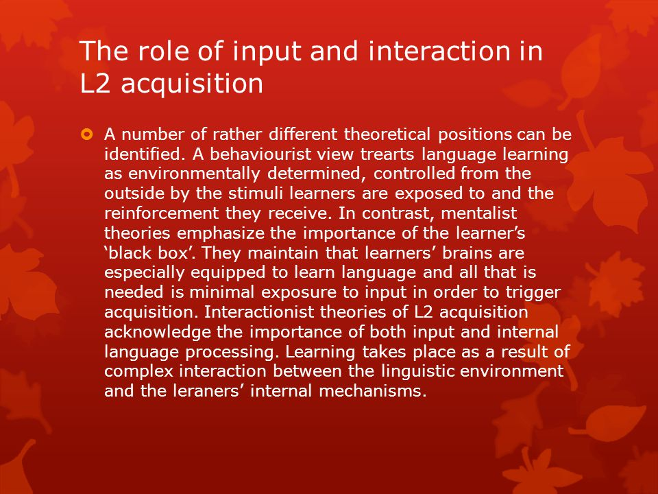 The role of input and interaction in L2 acquisition  A number of rather different theoretical positions can be identified. A behaviourist view treart