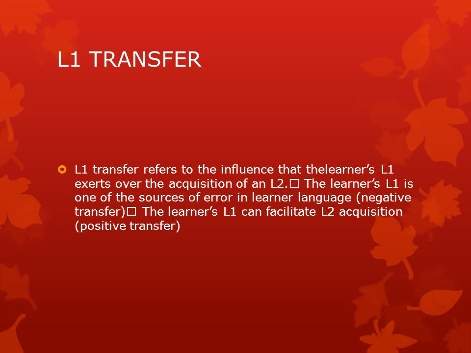 L1 TRANSFER  L1 transfer refers to the influence that thelearner's L1 exerts over the acquisition of an L2. The learner's L1 is one of the sources of