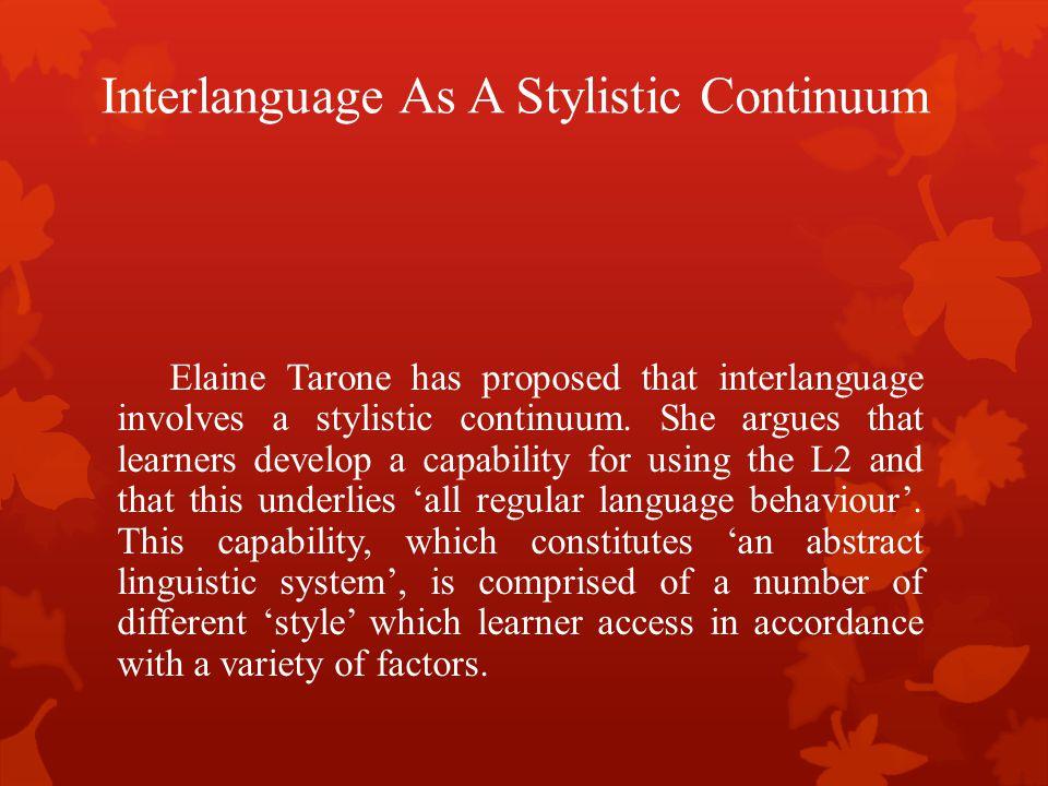Interlanguage As A Stylistic Continuum Elaine Tarone has proposed that interlanguage involves a stylistic continuum. She argues that learners develop
