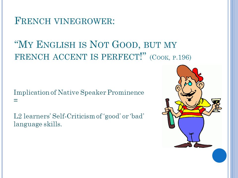 F RENCH VINEGROWER : M Y E NGLISH IS N OT G OOD, BUT MY FRENCH ACCENT IS PERFECT ! (C OOK, P.196) Implication of Native Speaker Prominence = L2 learners' Self-Criticism of 'good' or 'bad' language skills.