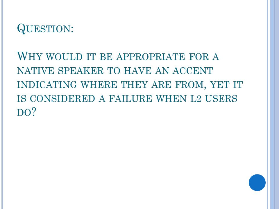 Q UESTION : W HY WOULD IT BE APPROPRIATE FOR A NATIVE SPEAKER TO HAVE AN ACCENT INDICATING WHERE THEY ARE FROM, YET IT IS CONSIDERED A FAILURE WHEN L2 USERS DO