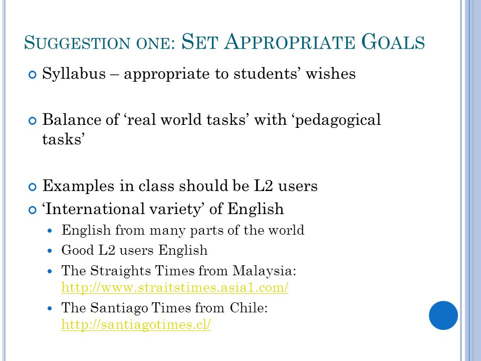 S UGGESTION ONE : S ET A PPROPRIATE G OALS Syllabus – appropriate to students' wishes Balance of 'real world tasks' with 'pedagogical tasks' Examples in class should be L2 users 'International variety' of English English from many parts of the world Good L2 users English The Straights Times from Malaysia:     The Santiago Times from Chile: