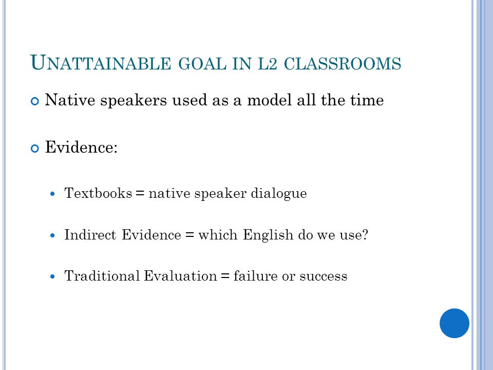 U NATTAINABLE GOAL IN L2 CLASSROOMS Native speakers used as a model all the time Evidence: Textbooks = native speaker dialogue Indirect Evidence = whi