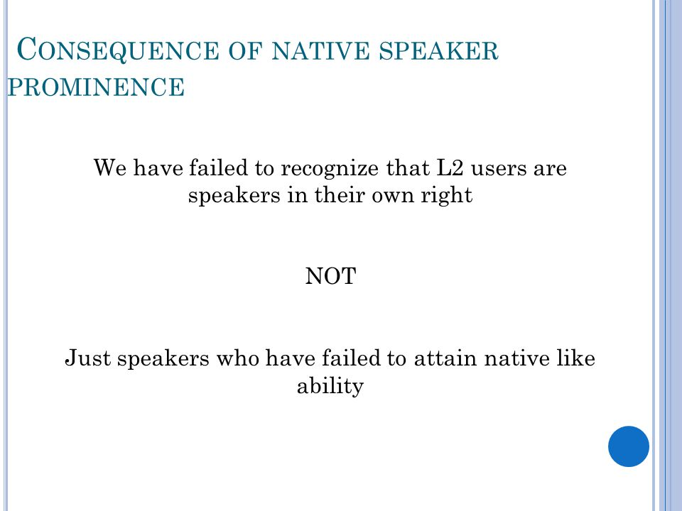 C ONSEQUENCE OF NATIVE SPEAKER PROMINENCE We have failed to recognize that L2 users are speakers in their own right NOT Just speakers who have failed to attain native like ability