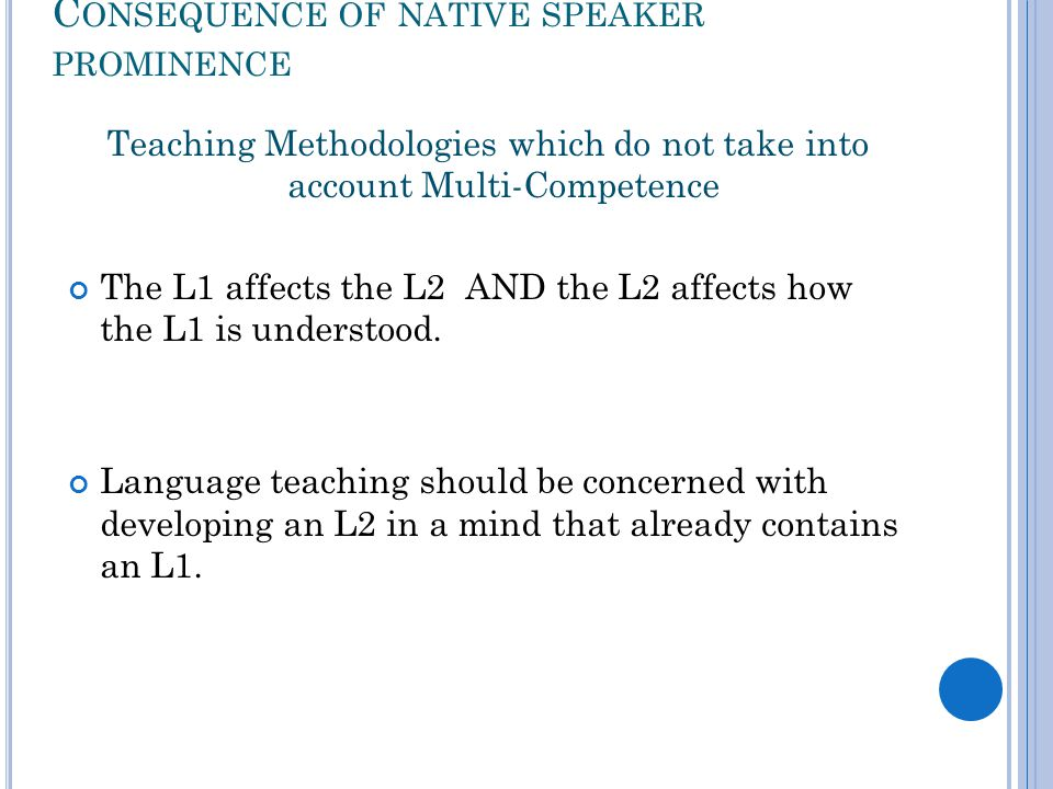 C ONSEQUENCE OF NATIVE SPEAKER PROMINENCE Teaching Methodologies which do not take into account Multi-Competence The L1 affects the L2 AND the L2 affects how the L1 is understood.
