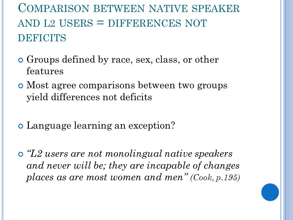 C OMPARISON BETWEEN NATIVE SPEAKER AND L2 USERS = DIFFERENCES NOT DEFICITS Groups defined by race, sex, class, or other features Most agree comparison