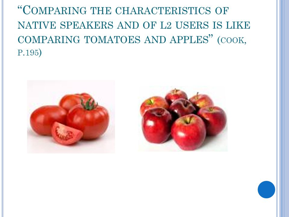 """""""C OMPARING THE CHARACTERISTICS OF NATIVE SPEAKERS AND OF L2 USERS IS LIKE COMPARING TOMATOES AND APPLES """" ( COOK, P. 195 )"""