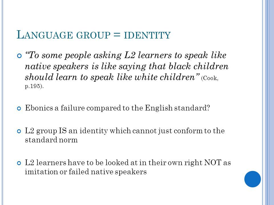 """L ANGUAGE GROUP = IDENTITY """"To some people asking L2 learners to speak like native speakers is like saying that black children should learn to speak l"""