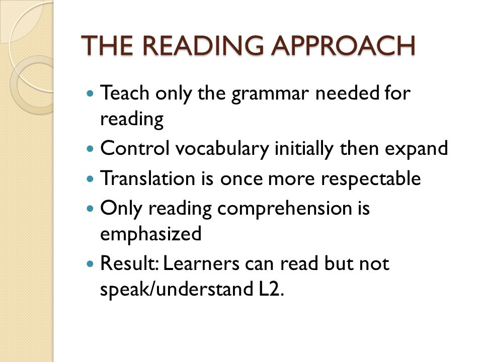 THE READING APPROACH Teach only the grammar needed for reading Control vocabulary initially then expand Translation is once more respectable Only read