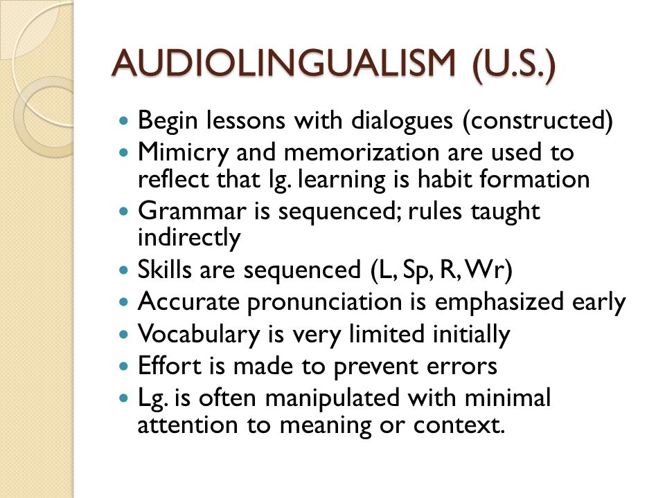 AUDIOLINGUALISM (U.S.) Begin lessons with dialogues (constructed) Mimicry and memorization are used to reflect that lg. learning is habit formation Gr