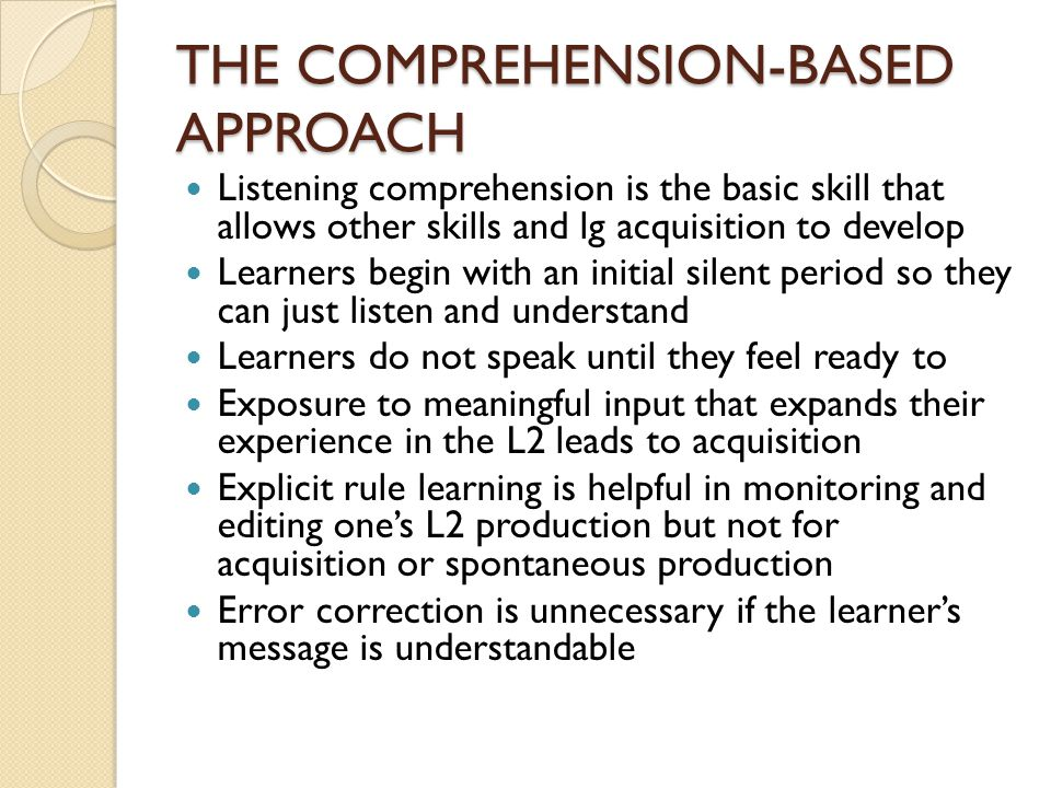 THE COMPREHENSION-BASED APPROACH Listening comprehension is the basic skill that allows other skills and lg acquisition to develop Learners begin with