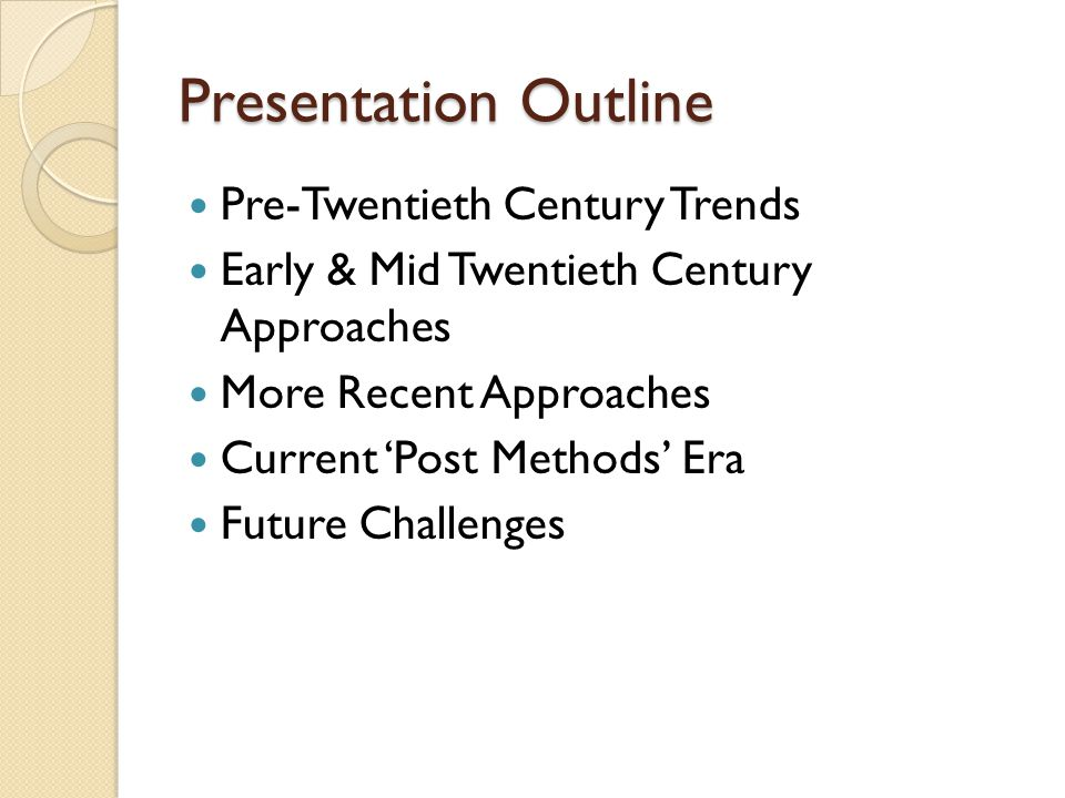 Presentation Outline Pre-Twentieth Century Trends Early & Mid Twentieth Century Approaches More Recent Approaches Current 'Post Methods' Era Future Ch