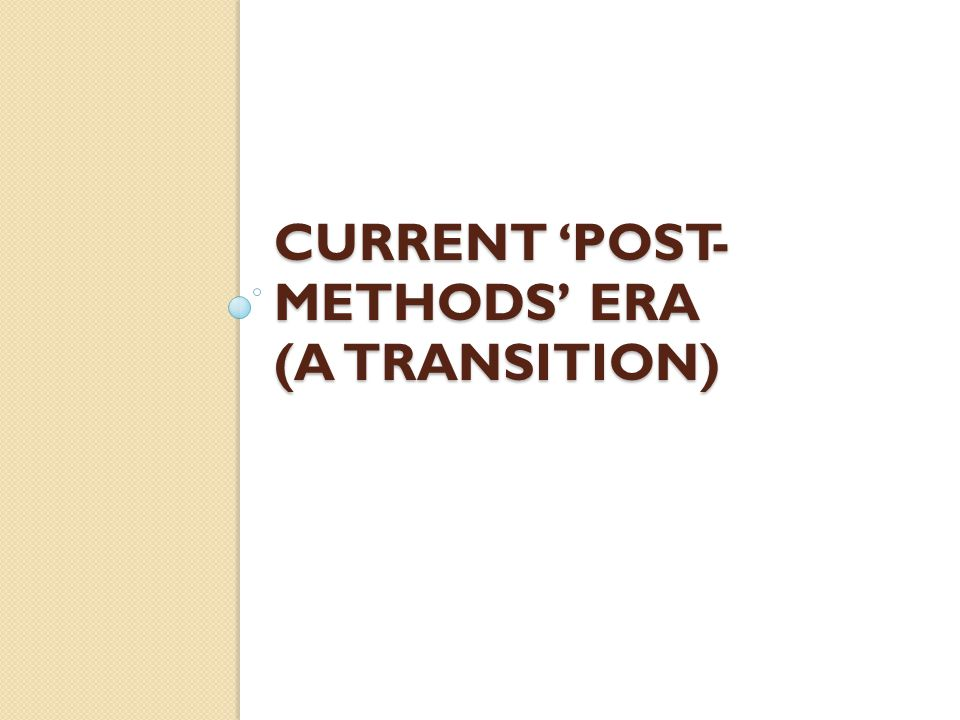 CURRENT 'POST- METHODS' ERA (A TRANSITION)