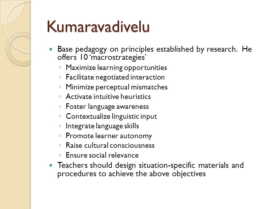 Kumaravadivelu Base pedagogy on principles established by research. He offers 10 'macrostrategies' ◦ Maximize learning opportunities ◦ Facilitate nego