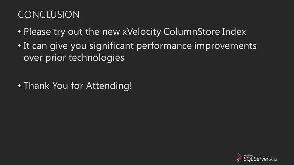 CONCLUSION Please try out the new xVelocity ColumnStore Index It can give you significant performance improvements over prior technologies Thank You for Attending!