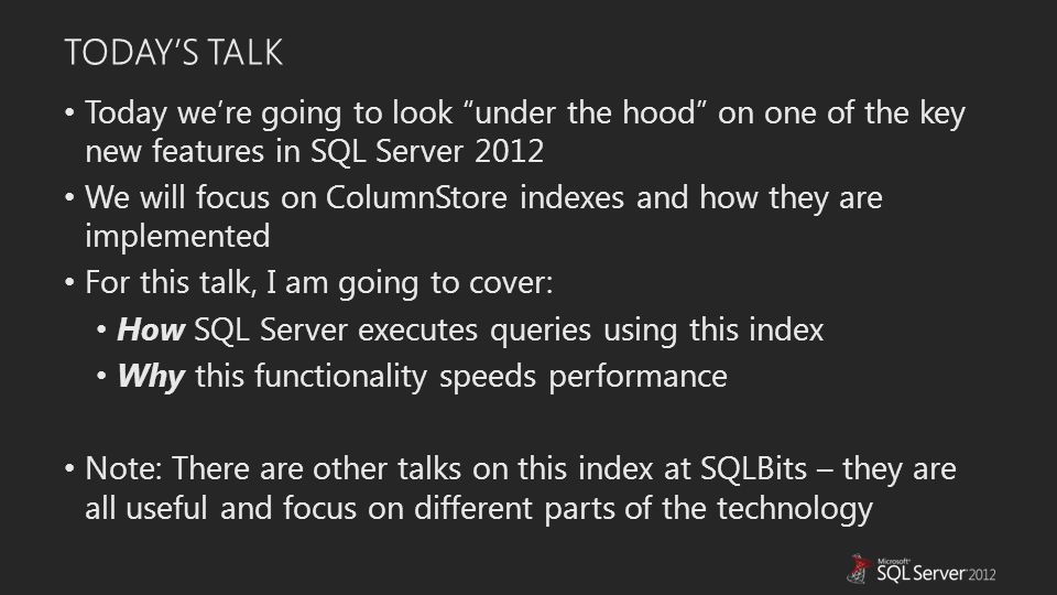 TODAY'S TALK Today we're going to look under the hood on one of the key new features in SQL Server 2012 We will focus on ColumnStore indexes and how they are implemented For this talk, I am going to cover: How SQL Server executes queries using this index Why this functionality speeds performance Note: There are other talks on this index at SQLBits – they are all useful and focus on different parts of the technology