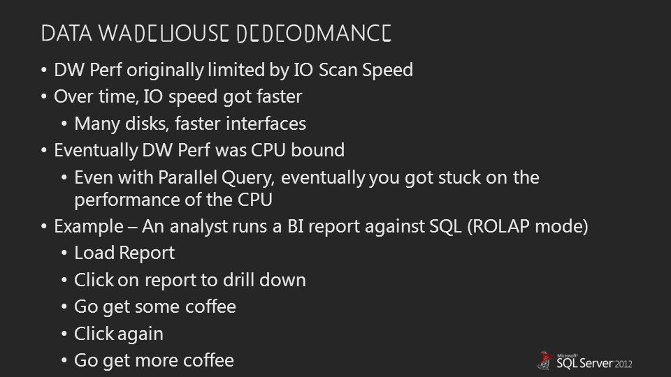 DATA WAREHOUSE PERFORMANCE DW Perf originally limited by IO Scan Speed Over time, IO speed got faster Many disks, faster interfaces Eventually DW Perf was CPU bound Even with Parallel Query, eventually you got stuck on the performance of the CPU Example – An analyst runs a BI report against SQL (ROLAP mode) Load Report Click on report to drill down Go get some coffee Click again Go get more coffee